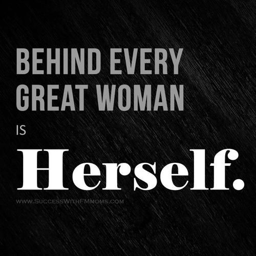 Behind every great woman is herself